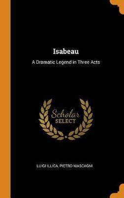 Isabeau: A Dramatic Legend in Three Acts by Luigi Illica