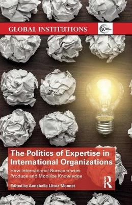 The Politics of Expertise in International Organizations: How International Bureaucracies Produce and Mobilize Knowledge by Annabelle Littoz-Monnet