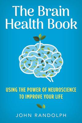 The Brain Health Book: Using the Power of Neuroscience to Improve Your Life book