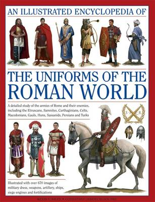An Illustrated Encyclopedia of the Uniforms of the Roman World by Kevin F. Kiley