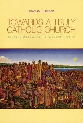 Towards a Truly Catholic Church by Thomas P. Rausch, SJ