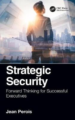Strategic Security: Forward Thinking for Successful Executives by Jean Perois