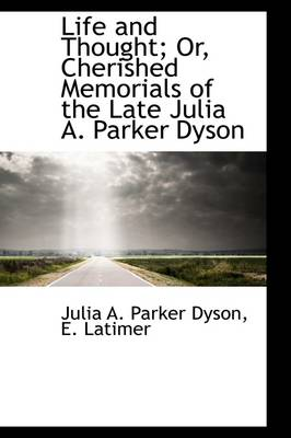 Life and Thought; Or, Cherished Memorials of the Late Julia A. Parker Dyson by Julia A Parker Dyson