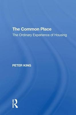 The The Common Place: The Ordinary Experience of Housing by Peter King