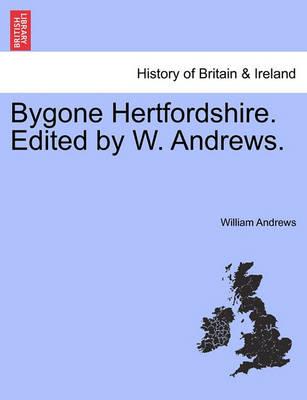 Bygone Hertfordshire. Edited by W. Andrews. by William Andrews
