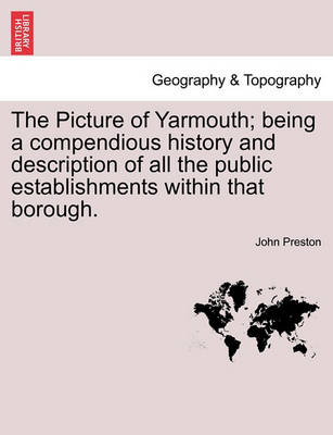 The Picture of Yarmouth; Being a Compendious History and Description of All the Public Establishments Within That Borough. by John Preston
