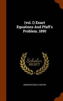 (Vol. I) Exact Equations and Pfaff's Problem. 1890 by Andrew Russell Forsyth