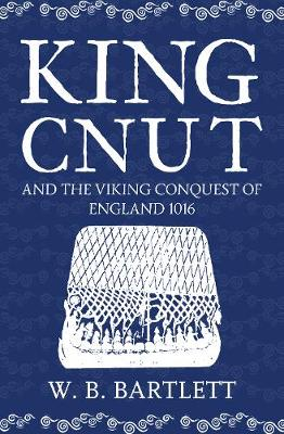King Cnut and the Viking Conquest of England 1016 by W. B. Bartlett