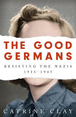 The Good Germans: Resisting the Nazis, 1933-1945 by Catrine Clay