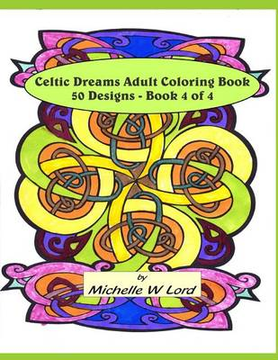 Celtic Dreams: Adult Coloring Book 50 Designs - Book 4 of 4 by Michelle W Lord