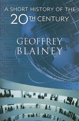A Short History of the Twentieth Century by Geoffrey Blainey