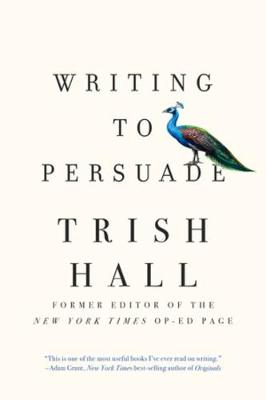 Writing to Persuade: How to Bring People Over to Your Side by Trish Hall