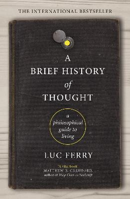 A Brief History of Thought: A Philosophical Guide to Living by Luc Ferry