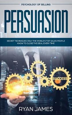 Persuasion: Psychology of Selling - Secret Techniques Only The World's Top Sales People Know To Close The Deal Every Time (Influence, Leadership, Persuasion) by Ryan James