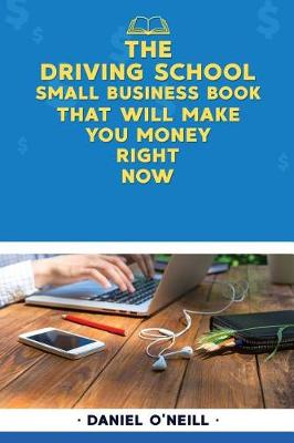 The Driving School Small Business Book That Will Make You Money Right Now by Daniel O'Neill