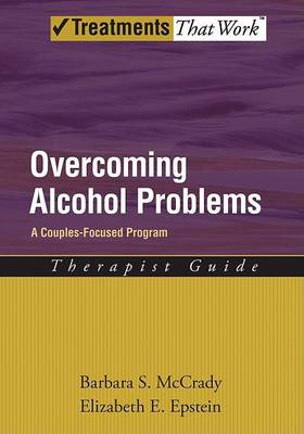 Overcoming Alcohol Problems: A Couples-Focused Program: Therapist Guide by Elizabeth E. Epstein