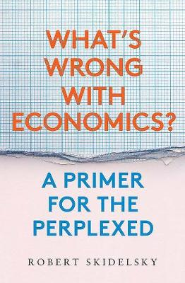 What's Wrong with Economics?: A Primer for the Perplexed by Robert Skidelsky
