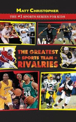 The Greatest Sports Team Rivalries by Matt Christopher