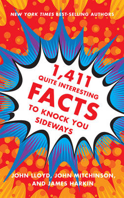1,411 Quite Interesting Facts to Knock You Sideways by John Lloyd