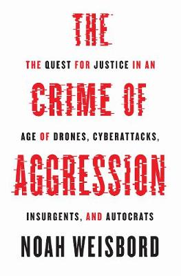 The Crime of Aggression: The Quest for Justice in an Age of Drones, Cyberattacks, Insurgents, and Autocrats by Noah Weisbord