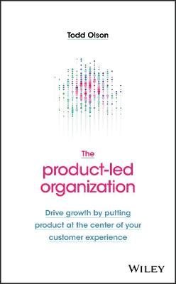 The Product-Led Organization: Drive Growth By Putting Product at the Center of Your Customer Experience by Todd Olson