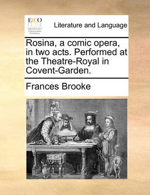 Rosina, a Comic Opera, in Two Acts. Performed at the Theatre-Royal in Covent-Garden by Frances Brooke