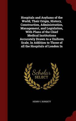 Hospitals and Asylums of the World, Their Origin, History, Construction, Administration, Management, and Legislation, with Plans of the Chief Medical Institutions Accurately Drawn to a Uniform Scale, in Addition to Those of All the Hospitals of London in by C. Burdett