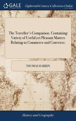 The Traveller's Companion. Containing Variety of Useful Yet Pleasant Matters Relating to Commerce and Converse; by Thomas Harbin