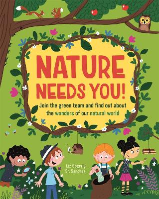 Nature Needs You!: Join the Green Team and find out about the wonders of our natural world by Liz Gogerly