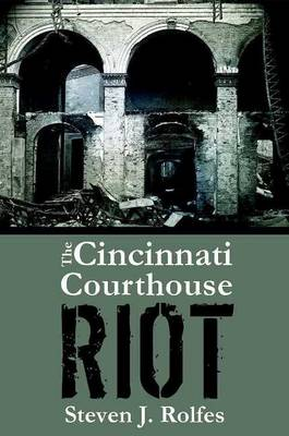 Cincinnati Courthouse Riot, The by Steven J. Rolfes