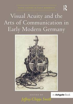 Visual Acuity and the Arts of Communication in Early Modern Germany by Jeffrey Chipps Smith
