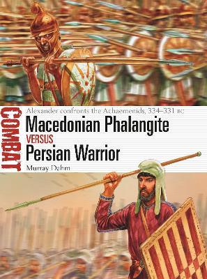 Macedonian Phalangite vs Persian Warrior: Alexander confronts the Achaemenids, 334-331 BC by Dr Murray Dahm