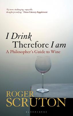 I Drink Therefore I Am: A Philosopher's Guide to Wine by Sir Roger Scruton