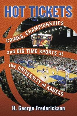 Hot Tickets: Crimes, Championships and Big Time Sports at the University of Kansas by H. George Frederickson
