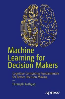 Machine Learning for Decision Makers by Patanjali Kashyap