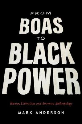 From Boas to Black Power: Racism, Liberalism, and American Anthropology by Mark Anderson