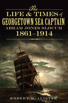 The Life & Times of Georgetown Sea Captain Abram Jones Slocum, 1861-1914 by Robert McAlister