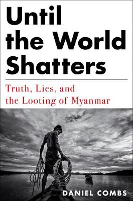 Until The World Shatters: Truth, Lies, and the Looting of Myanmar by Daniel Combs