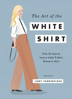 The Art of the White Shirt by Libby VanderPloeg