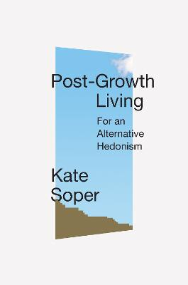 Post-Growth Living: For an Alternative Hedonism by Kate Soper