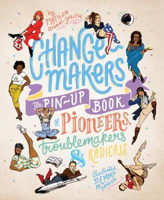 Change-makers: The pin-up book of pioneers, troublemakers and radicals by Matilda Dixon-Smith