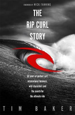 The Rip Curl Story: 50 years of perfect surf, international business, wild characters and the search for the ultimate ride by Tim Baker