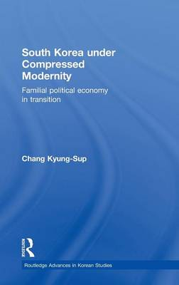 South Korea under Compressed Modernity: Familial Political Economy in Transition by Kyung-Sup Chang
