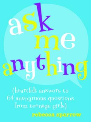 Ask Me Anything (heartfelt answers to 65 anonymous questions from teenage girls) by Rebecca Sparrow