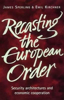 Recasting the European Order by Emil J. Kirchner