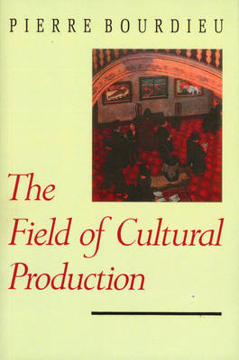 Field of Cultural Production - Essays on Art and  Literature by Pierre Bourdieu