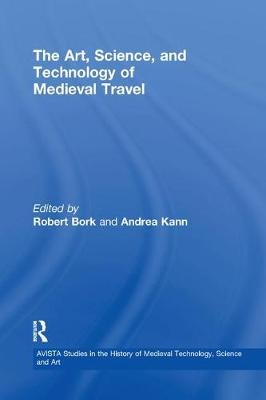 The Art, Science, and Technology of Medieval Travel by Robert Bork