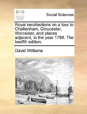 Royal Recollections on a Tour to Cheltenham, Gloucester, Worcester, and Places Adjacent, in the Year 1788. the Twelfth Edition by David Williams
