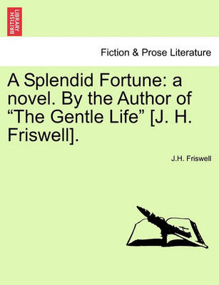 """A Splendid Fortune: A Novel. by the Author of """"The Gentle Life"""" [J. H. Friswell].Vol. I. by J H Friswell"""