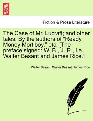 The Case of Mr. Lucraft; And Other Tales. by the Authors of 'Ready Money Mortiboy,' Etc. [The Preface Signed: W. B., J. R., i.e. Walter Besant and James Rice.] by Walter Besant